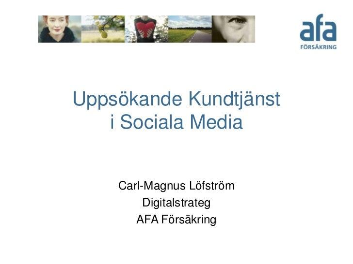 Uppsökande Kundtjänst i Sociala Media<br />Carl-Magnus Löfström <br />Digitalstrateg<br />AFA Försäkring<br />