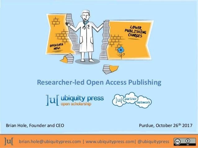 brian.hole@ubiquitypress.com | www.ubiquitypress.com| @ubiquitypress Researcher-led Open Access Publishing Brian Hole, Fou...