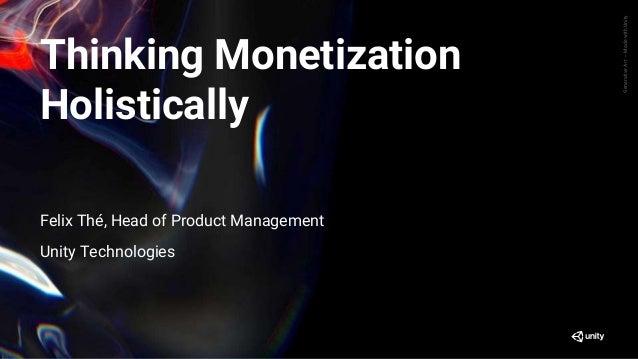 GenerativeArt—MadewithUnity Thinking Monetization Holistically Felix Thé, Head of Product Management Unity Technologies