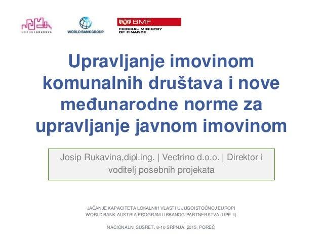 Upravljanje imovinom komunalnih društava i nove međunarodne norme za upravljanje javnom imovinom Josip Rukavina,dipl.ing. ...