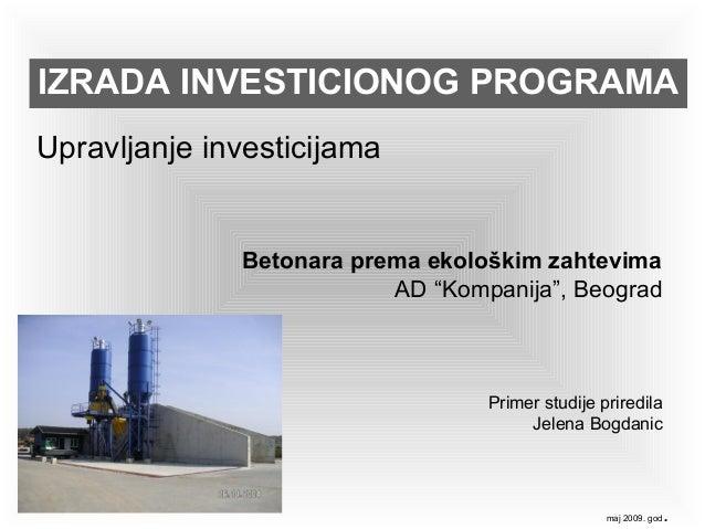 """IZRADA INVESTICIONOG PROGRAMA Upravljanje investicijama maj 2009. god. Betonara prema ekološkim zahtevima AD """"Kompanija"""", ..."""