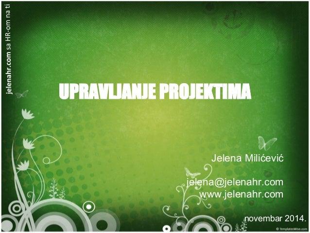 UPRAVLJANJE PROJEKTIMA Jelena Milićević jelena@jelenahr.com www.jelenahr.com novembar 2014.