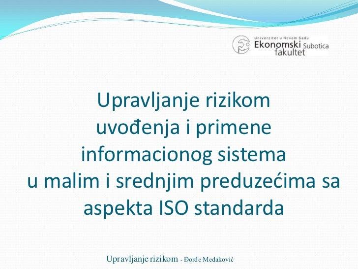 Upravljanje rizikom        uvođenja i primene      informacionog sistemau malim i srednjim preduzećima sa      aspekta ISO...