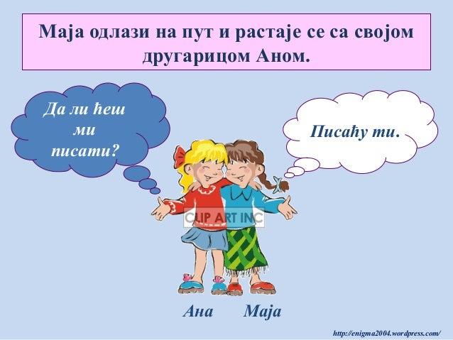 Маја одлази на пут и растаје се са својом другарицом Аном. Да ли ћеш ми писати?  Писаћу ти.  Ана  Маја http://enigma2004.w...