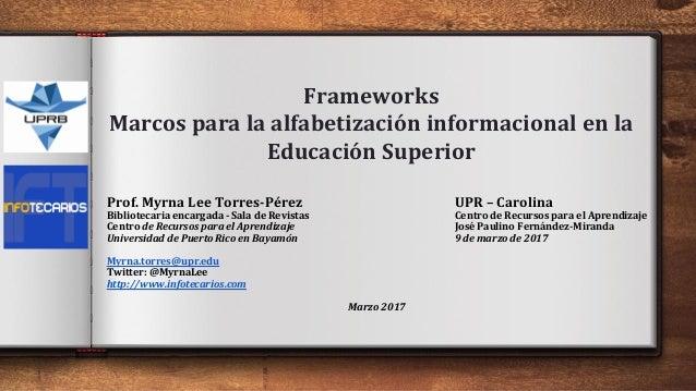 Frameworks Marcos para la alfabetización informacional en la Educación Superior Prof. Myrna Lee Torres-Pérez UPR – Carolin...