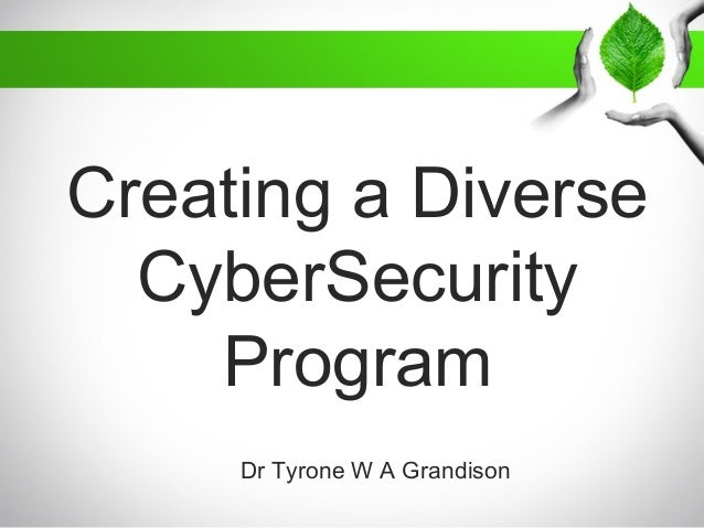 Creating a Diverse CyberSecurity Program Dr Tyrone W A Grandison