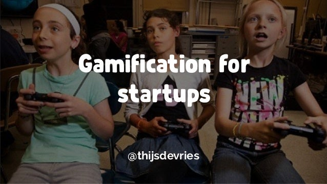 Gamification for startups @thijsdevries