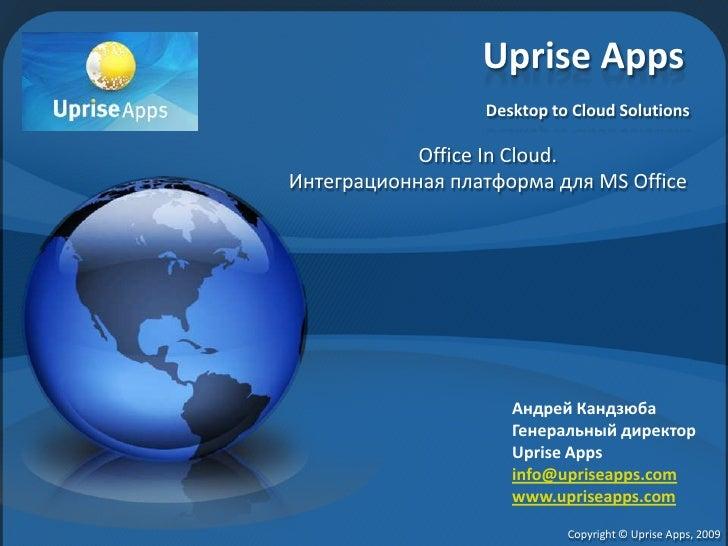 Uprise AppsDesktop to Cloud Solutions<br />Office In Cloud.<br />Интеграционная платформа для MS Office<br />Андрей Кандзю...