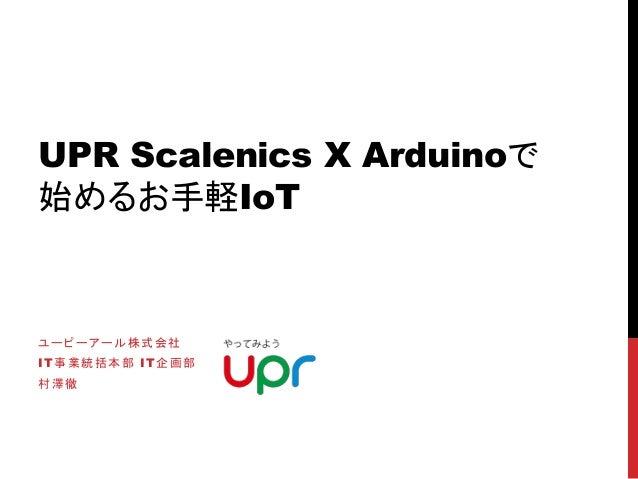 UPR Scalenics X Arduinoで 始めるお手軽IoT ユーピーアール株式会社 IT事業統括本部 IT企画部 村澤徹