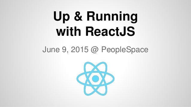 Up & Running with ReactJS June 9, 2015 @ PeopleSpace