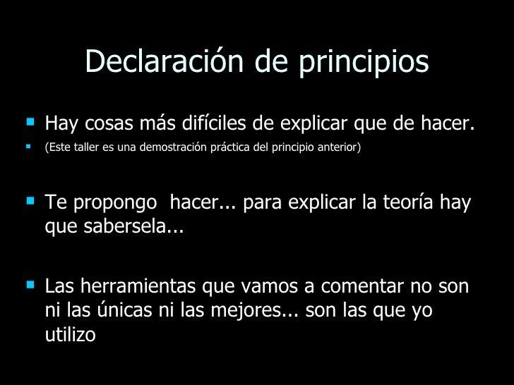 Declaración de principios <ul><li>Hay cosas más difíciles de explicar que de hacer.  </li></ul><ul><li>(Este taller es una...