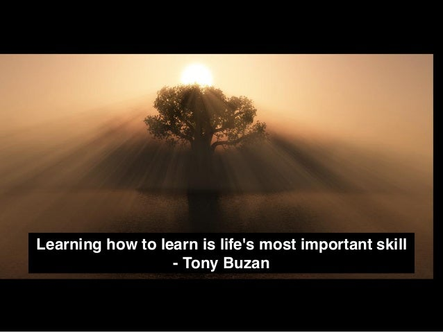 Learning how to learn is life's most important skill - Tony Buzan