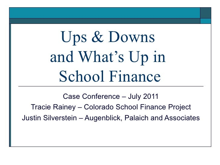 Ups & Downs  and What's Up in  School Finance Case Conference – July 2011 Tracie Rainey – Colorado School Finance Project ...