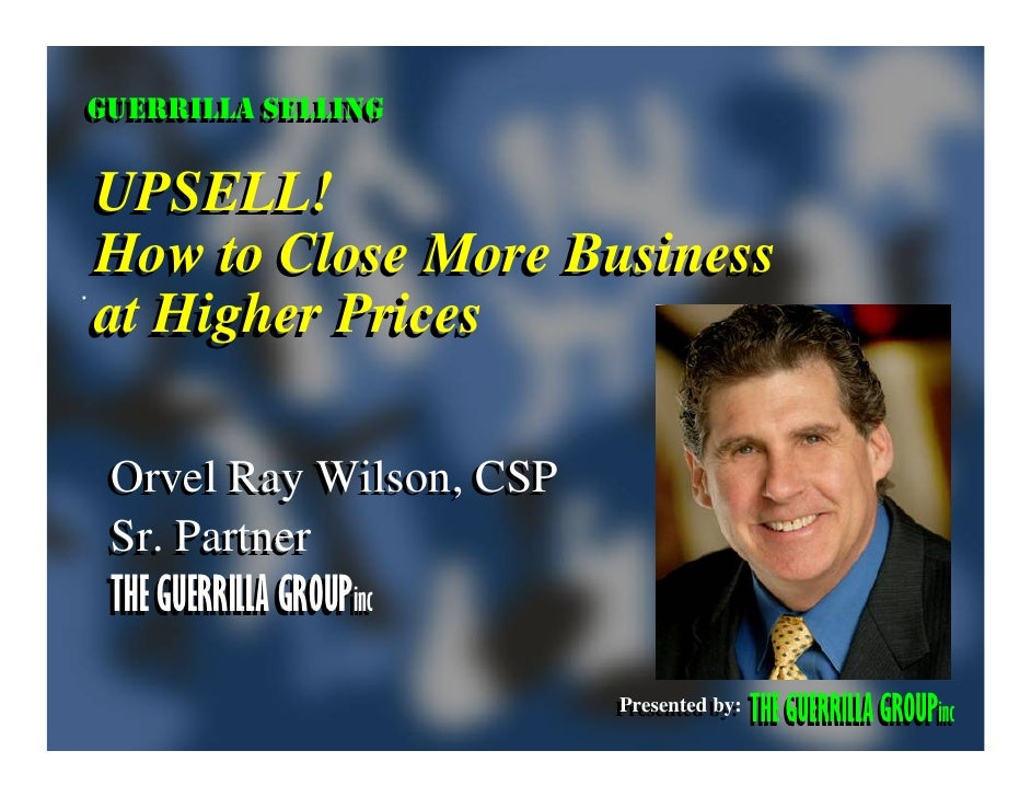 GUERRILLA SELLING GUERRILLA SELLING  UPSELL! How to Close More Business at Higher Prices   Orvel Ray Wilson, CSP  Sr. Part...
