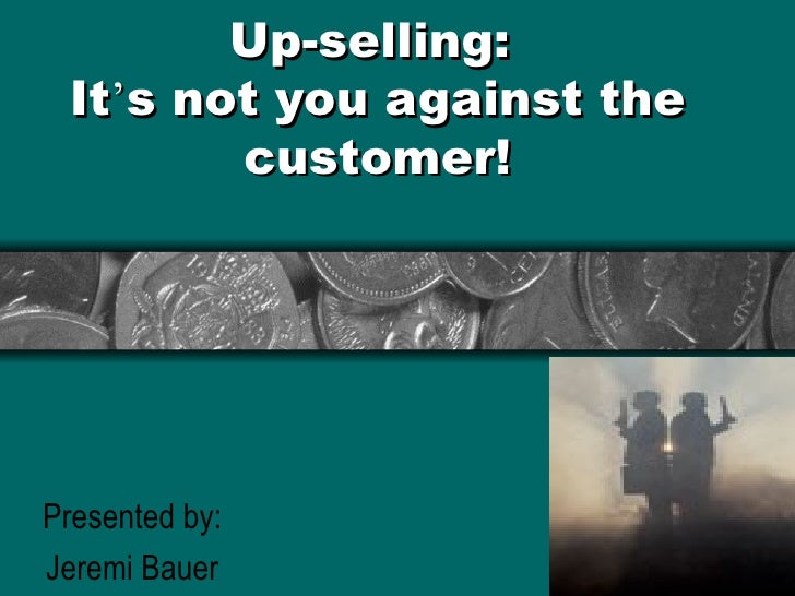 Up-selling: It's not you against the        customer!Presented by:Jeremi Bauer