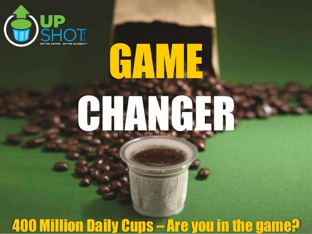 August15,2013 1 400 Million Daily Cups – Are you in the game? GAME CHANGER