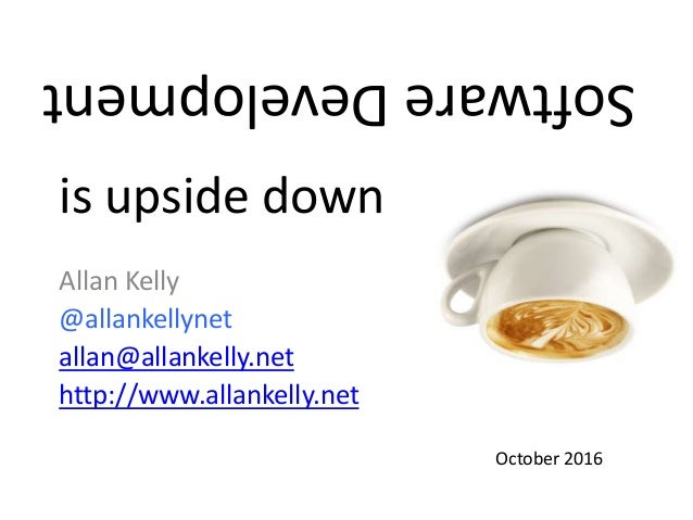 Allan Kelly @allankellynet allan@allankelly.net http://www.allankelly.net October 2016 is upside down SoftwareDevelopment