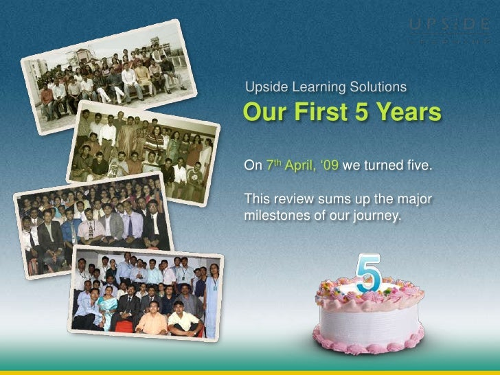 Upside Learning Solutions  Our First 5 Years On 7th April, '09 we turned five.  This review sums up the major milestones o...