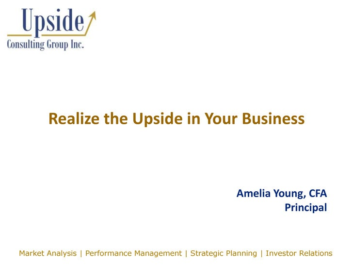 Realize the Upside in Your Business<br />Amelia Young, CFAPrincipal<br />Market Analysis | Performance Management | Strate...