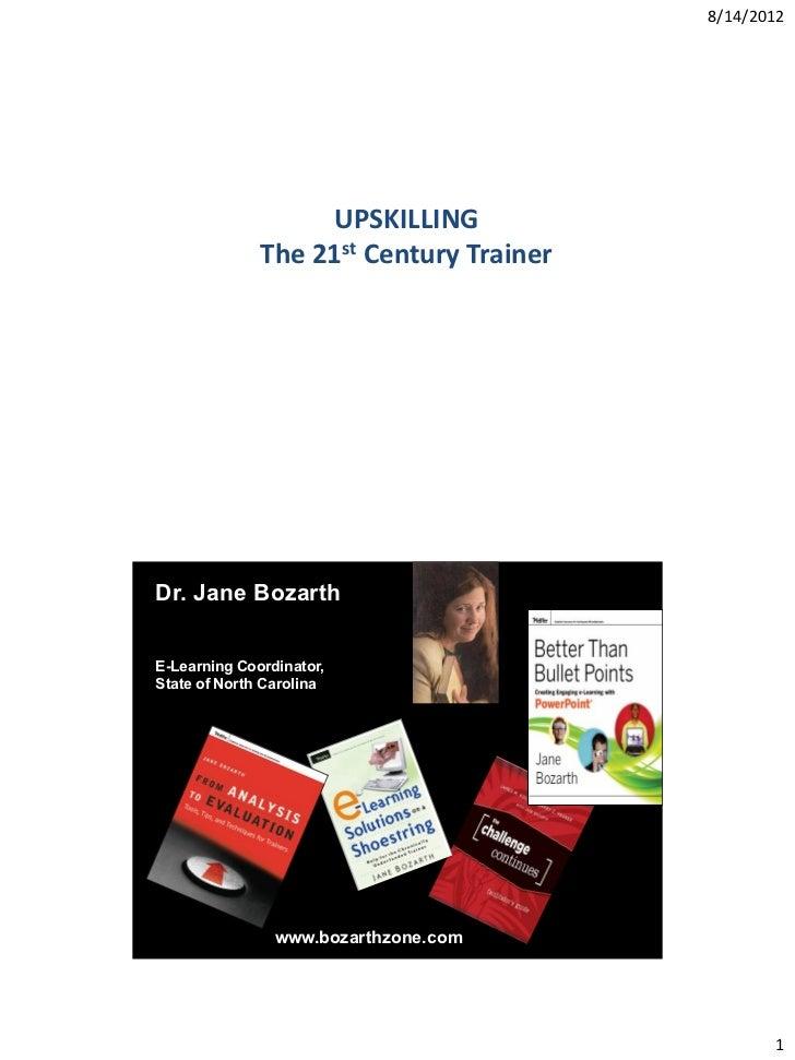 8/14/2012                   UPSKILLING              The 21st Century TrainerDr. Jane BozarthE-Learning Coordinator,State o...