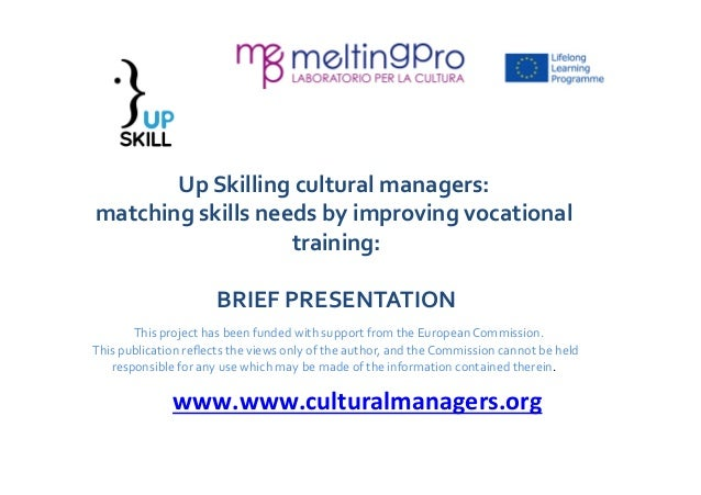 Up  Skilling  cultural  managers:  matching  skills  needs  by  improving  vocational  training:  BRIEF  PRESENTATION  Thi...