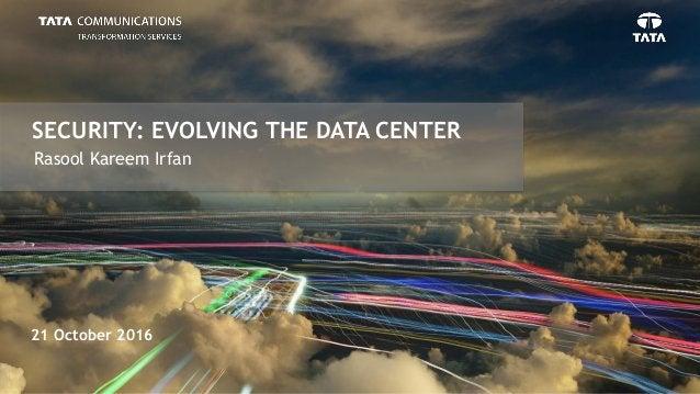 SECURITY: EVOLVING THE DATA CENTER 21 October 2016 Rasool Kareem Irfan