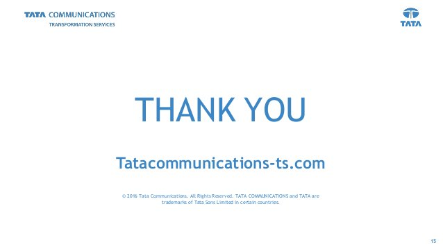 THANK YOU Tatacommunications-ts.com © 2016 Tata Communications. All Rights Reserved. TATA COMMUNICATIONS and TATA are trad...