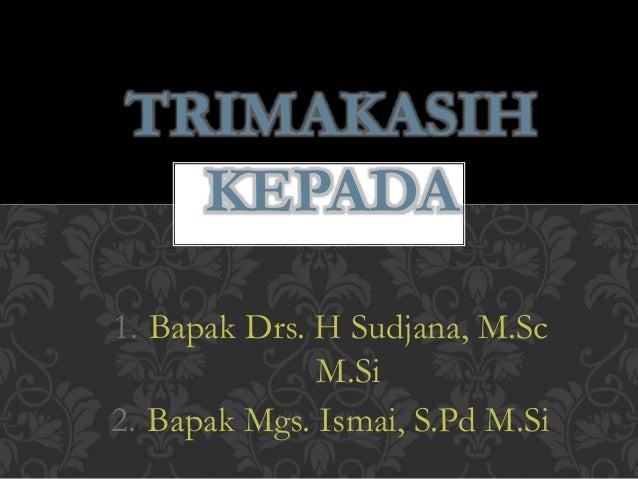 TRIMAKASIH  KEPADA  1. Bapak Drs. H Sudjana, M.Sc  M.Si  2. Bapak Mgs. Ismai, S.Pd M.Si