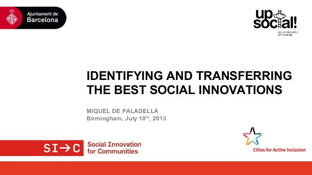 IDENTIFYING AND TRANSFERRING THE BEST SOCIAL INNOVATIONS MIQUEL DE PALADELLA Birmingham, July 10th , 2013