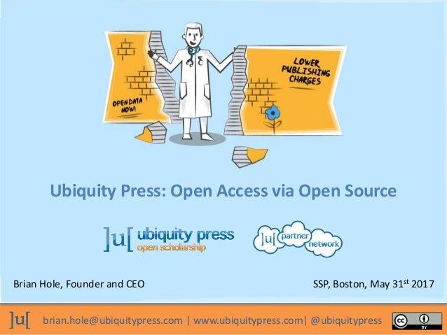 brian.hole@ubiquitypress.com | www.ubiquitypress.com| @ubiquitypress Ubiquity Press: Open Access via Open Source Brian Hol...