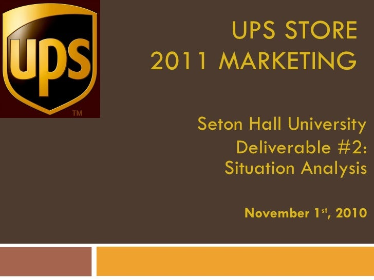 UPS STORE 2011 MARKETING Seton Hall University Deliverable #2: Situation Analysis November 1 st , 2010