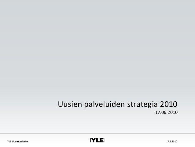 YLE Uudet palvelut 17.6.2010 Uusien palveluiden strategia 2010 17.06.2010