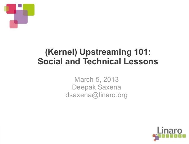 (Kernel) Upstreaming 101: Social and Technical Lessons March 5, 2013 Deepak Saxena dsaxena@linaro.org