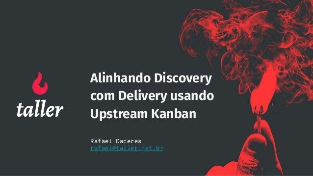 Alinhando Discovery com Delivery usando Upstream Kanban Rafael Caceres rafael@taller.net.br
