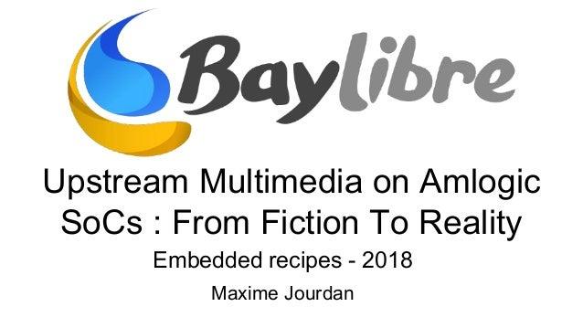 Upstream Multimedia on Amlogic SoCs : From Fiction To Reality Embedded recipes - 2018 Maxime Jourdan