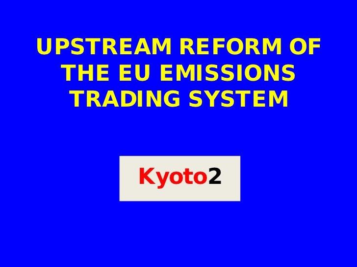 UPSTREAM REFORM OF THE EU EMISSIONS  TRADING SYSTEM      Kyoto2