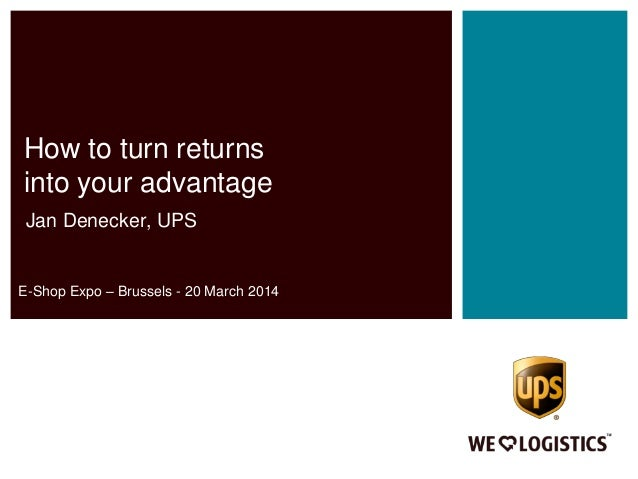 How to turn returns into your advantage Jan Denecker, UPS E-Shop Expo – Brussels - 20 March 2014