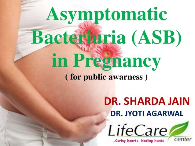 Asymptomatic Bacteriuria (ASB) in Pregnancy ( for public awarness ) DR. SHARDA JAIN DR. JYOTI AGARWAL …Caring hearts, heal...