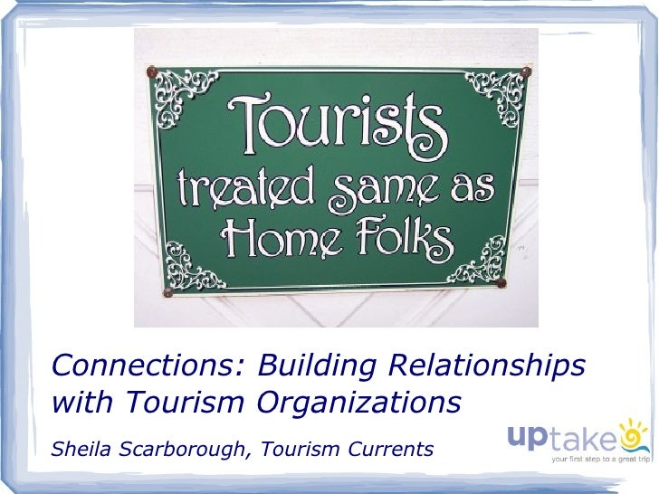 Connections: Building Relationships with Tourism Organizations Sheila Scarborough, Tourism Currents