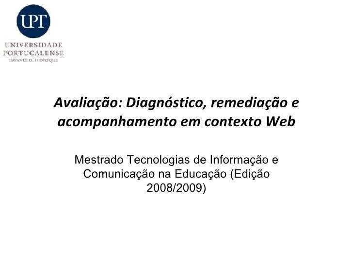 Avaliação: Diagnóstico, remediação e acompanhamento em contexto Web Mestrado Tecnologias de Informação e Comunicação na Ed...