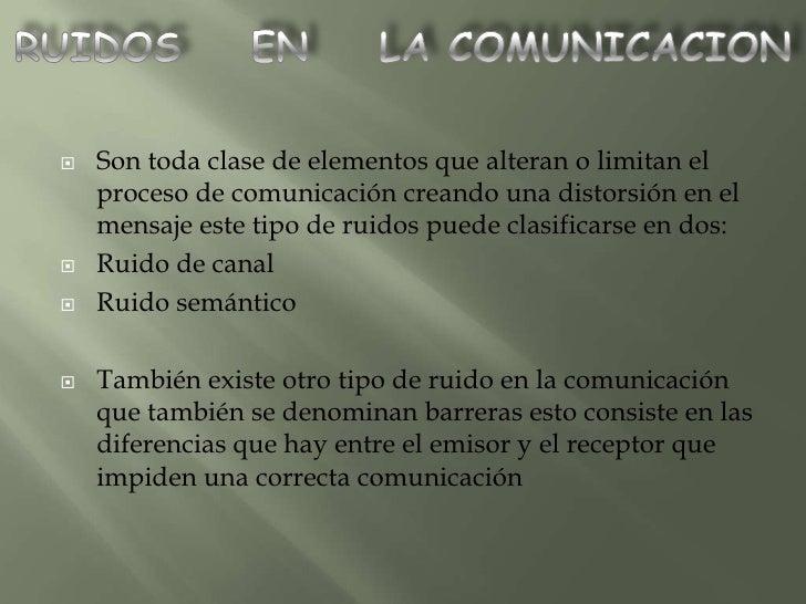 Son toda clase de elementos que alteran o limitan el      proceso de comunicación creando una distorsión en el     mensaj...