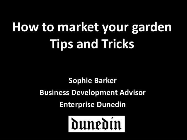 How to market your garden Tips and Tricks Sophie Barker Business Development Advisor Enterprise Dunedin