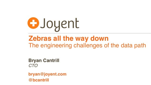 Zebras all the way down The engineering challenges of the data path CTO bryan@joyent.com Bryan Cantrill @bcantrill