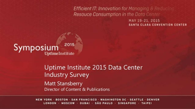 Uptime Institute 2015 Data Center Industry Survey Matt Stansberry Director of Content & Publications