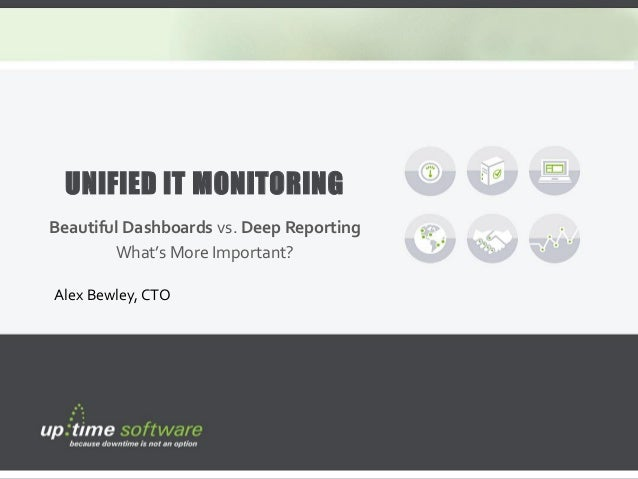 www.uptimesoftware.com Beautiful Dashboards vs. Deep Reporting What's More Important? UNIFIED IT MONITORING Alex Bewley, C...