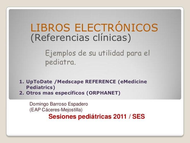 LIBROS ELECTRÓNICOS   (Referencias clínicas)         Ejemplos de su utilidad para el         pediatra.1. UpToDate /Medscap...