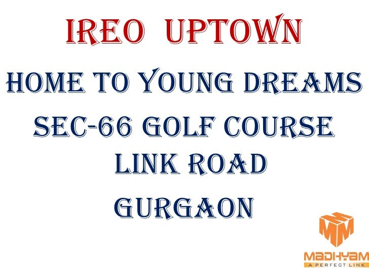 IREO UPTOWN HOME TO YOUNG DREAMS  SEC-66 GOLF COURSE       LINK ROAD       GURGAON