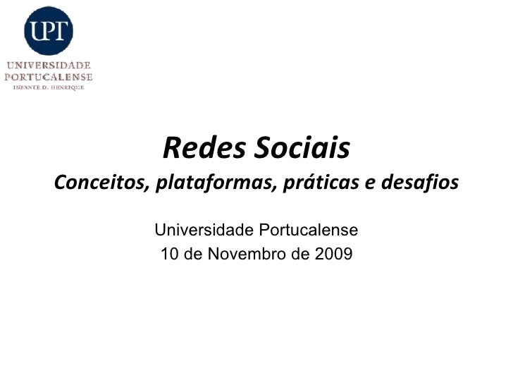 Redes Sociais Conceitos, plataformas, práticas e desafios Universidade Portucalense 10 de Novembro de 2009