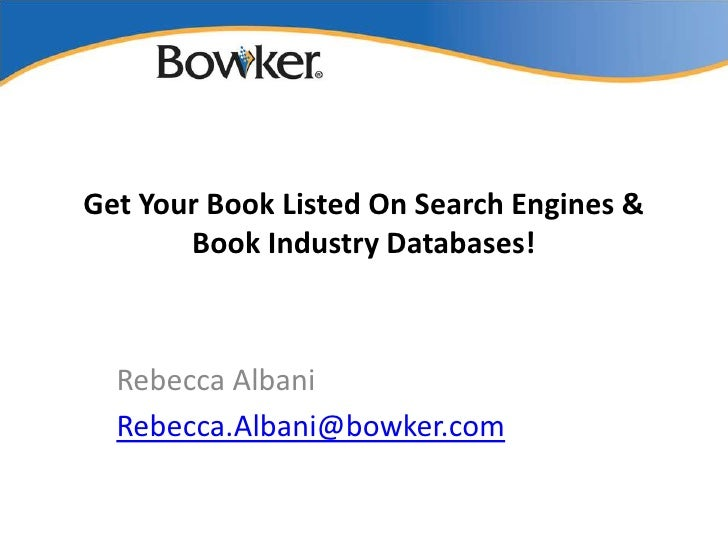 Get Your Book Listed On Search Engines &       Book Industry Databases!  Rebecca Albani  Rebecca.Albani@bowker.com