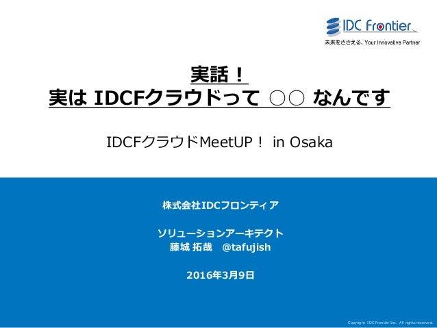 Copyright IDC Frontier Inc. All rights reserved. 1 実話! 実は IDCFクラウドって ○○ なんです IDCFクラウドMeetUP! in Osaka 株式会社IDCフロンティア ソリューショ...